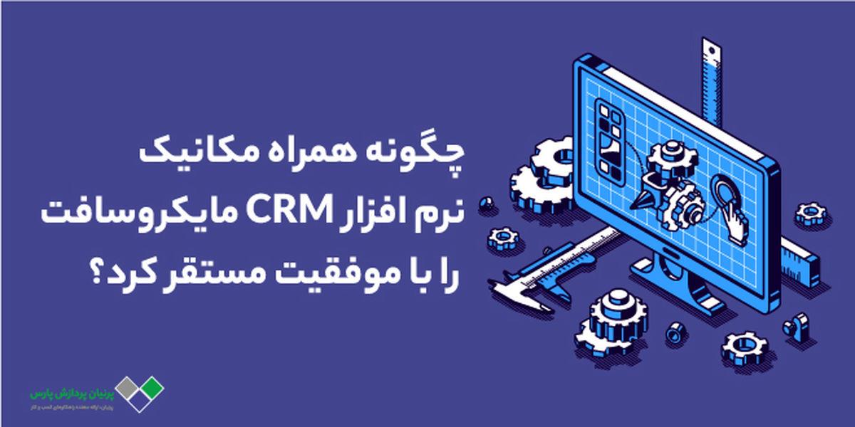 چگونه همراه مکانیک نرم افزار CRM مایکروسافت را با موفقیت مستقر کرد؟