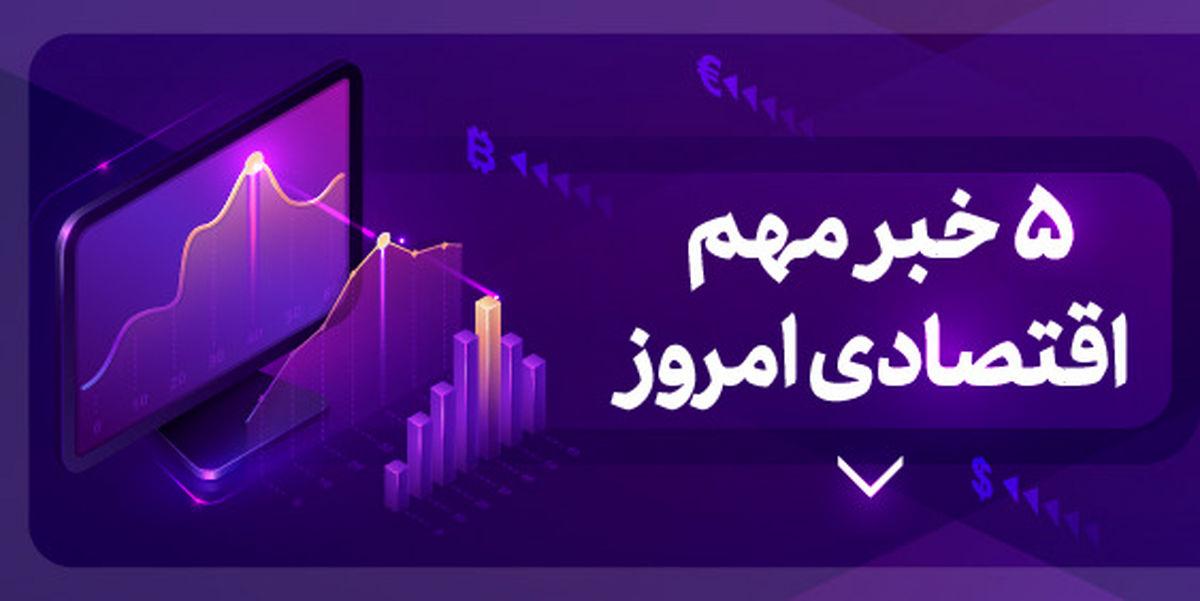 ۵ خبر مهم اقتصادی ۱۴۰۰/۱/۲۷